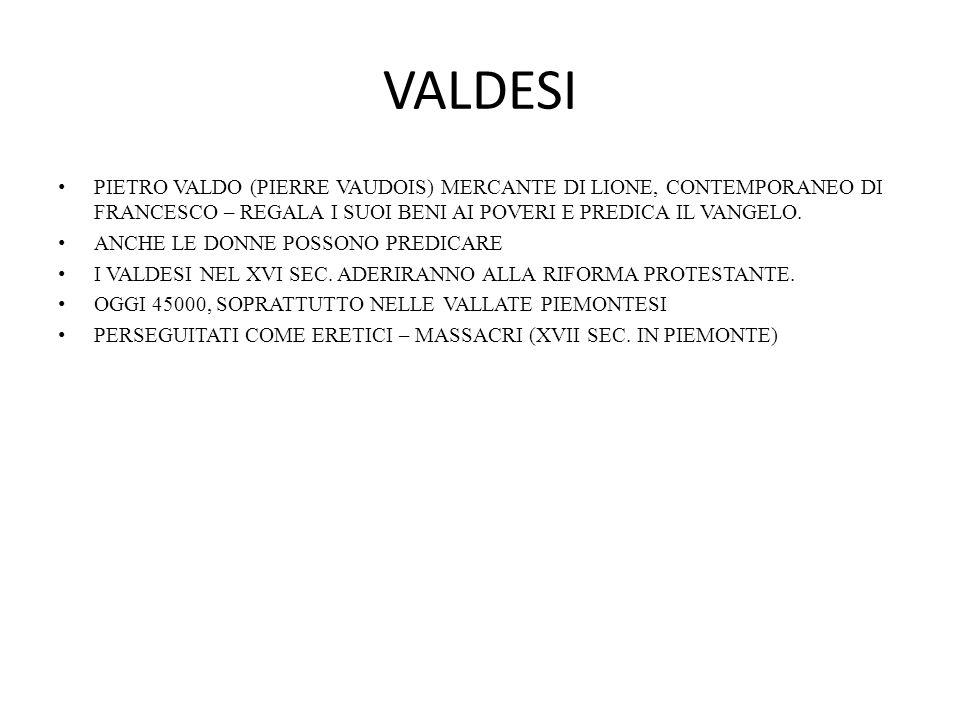 VALDESI PIETRO VALDO (PIERRE VAUDOIS) MERCANTE DI LIONE, CONTEMPORANEO DI FRANCESCO – REGALA I SUOI BENI AI POVERI E PREDICA IL VANGELO. ANCHE LE DONN