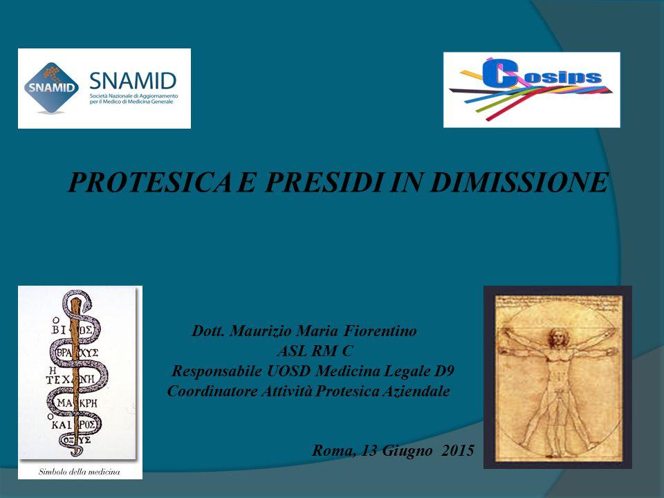 PROTESICA E PRESIDI IN DIMISSIONE Dott. Maurizio Maria Fiorentino ASL RM C Responsabile UOSD Medicina Legale D9 Coordinatore Attività Protesica Aziend