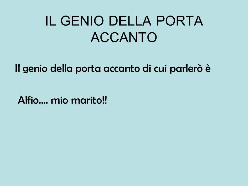IL GENIO DELLA PORTA ACCANTO Il genio della porta accanto di cui parlerò è Alfio.... mio marito!!