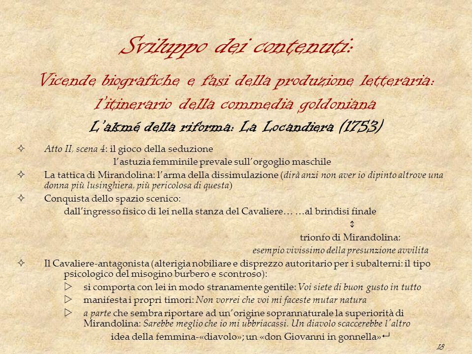 18 Sviluppo dei contenuti: L'akmé della riforma: La Locandiera (1753)  Atto II, scena 4: il gioco della seduzione l'astuzia femminile prevale sull'or