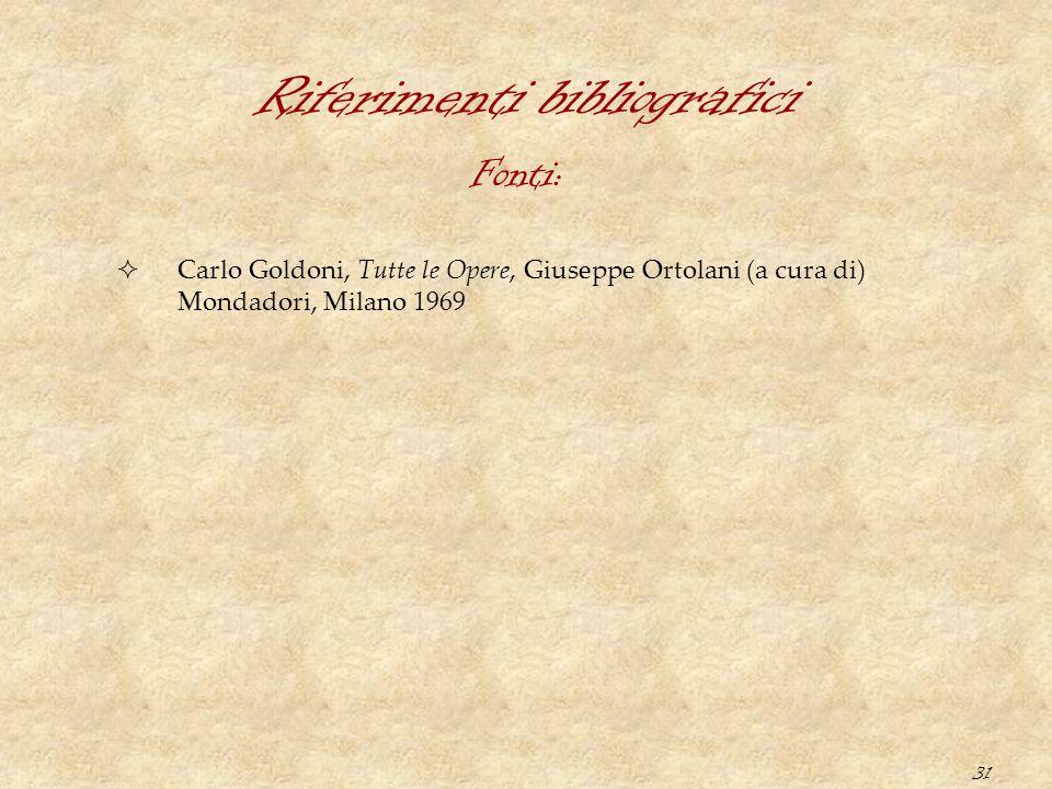 31 Riferimenti bibliografici  Carlo Goldoni, Tutte le Opere, Giuseppe Ortolani (a cura di) Mondadori, Milano 1969 Fonti: