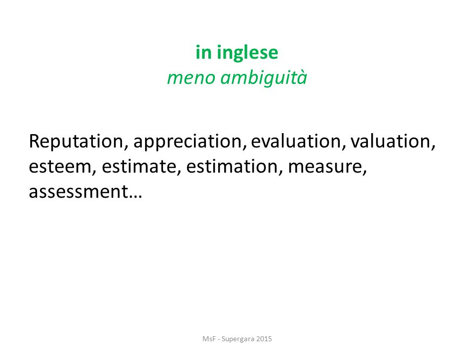 in inglese meno ambiguità Reputation, appreciation, evaluation, valuation, esteem, estimate, estimation, measure, assessment… MsF - Supergara 2015