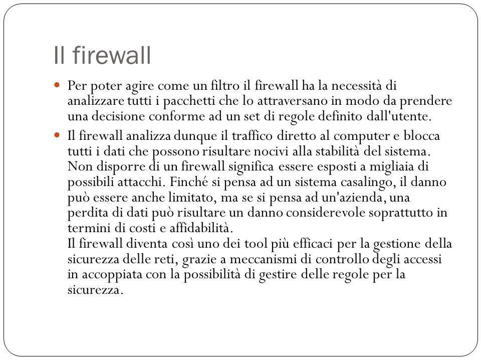 Il firewall Per poter agire come un filtro il firewall ha la necessità di analizzare tutti i pacchetti che lo attraversano in modo da prendere una dec