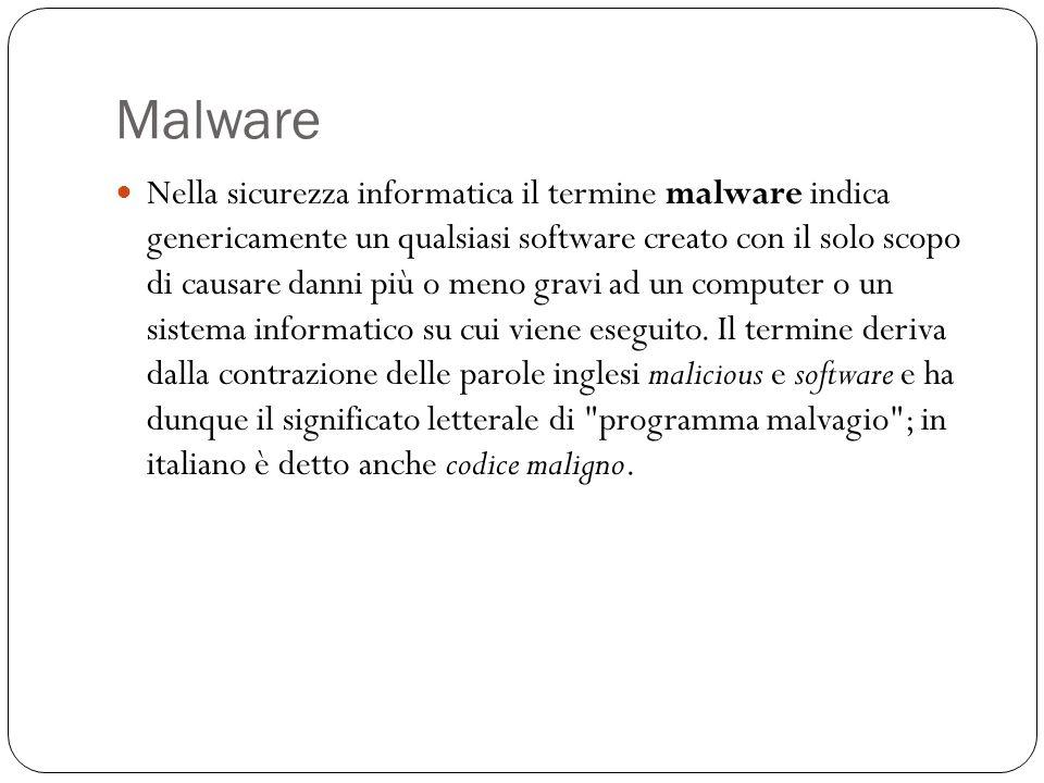 Malware Nella sicurezza informatica il termine malware indica genericamente un qualsiasi software creato con il solo scopo di causare danni più o meno