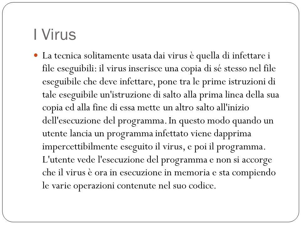 I Virus La tecnica solitamente usata dai virus è quella di infettare i file eseguibili: il virus inserisce una copia di sé stesso nel file eseguibile