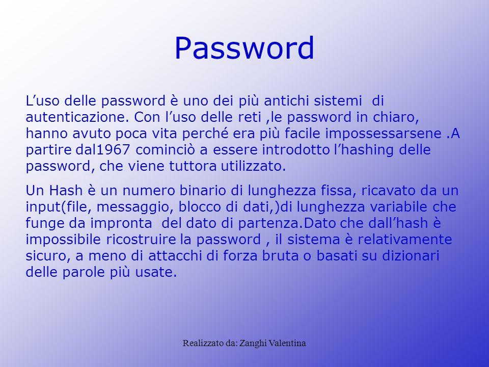 Realizzato da: Zanghi Valentina Password L'uso delle password è uno dei più antichi sistemi di autenticazione. Con l'uso delle reti,le password in chi