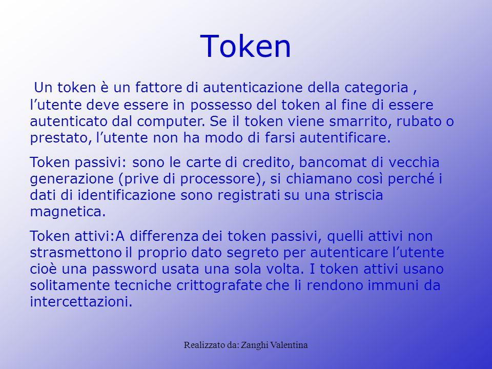 Realizzato da: Zanghi Valentina Token Un token è un fattore di autenticazione della categoria, l'utente deve essere in possesso del token al fine di essere autenticato dal computer.