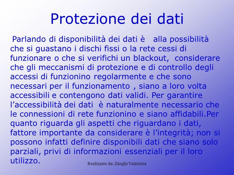 Realizzato da: Zanghi Valentina Protezione dei dati Parlando di disponibilità dei dati è alla possibilità che si guastano i dischi fissi o la rete ces
