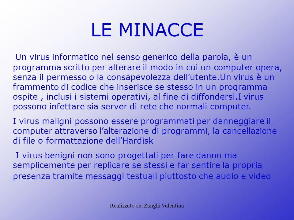 Realizzato da: Zanghi Valentina LE MINACCE Un virus informatico nel senso generico della parola, è un programma scritto per alterare il modo in cui un