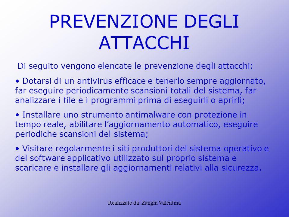 Realizzato da: Zanghi Valentina PREVENZIONE DEGLI ATTACCHI Di seguito vengono elencate le prevenzione degli attacchi: Dotarsi di un antivirus efficace