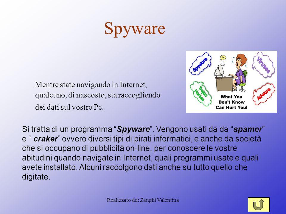 Realizzato da: Zanghi Valentina Spyware Mentre state navigando in Internet, qualcuno, di nascosto, sta raccogliendo dei dati sul vostro Pc.
