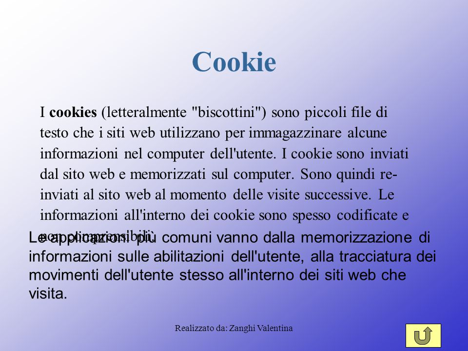 Realizzato da: Zanghi Valentina Cookie I cookies (letteralmente biscottini ) sono piccoli file di testo che i siti web utilizzano per immagazzinare alcune informazioni nel computer dell utente.