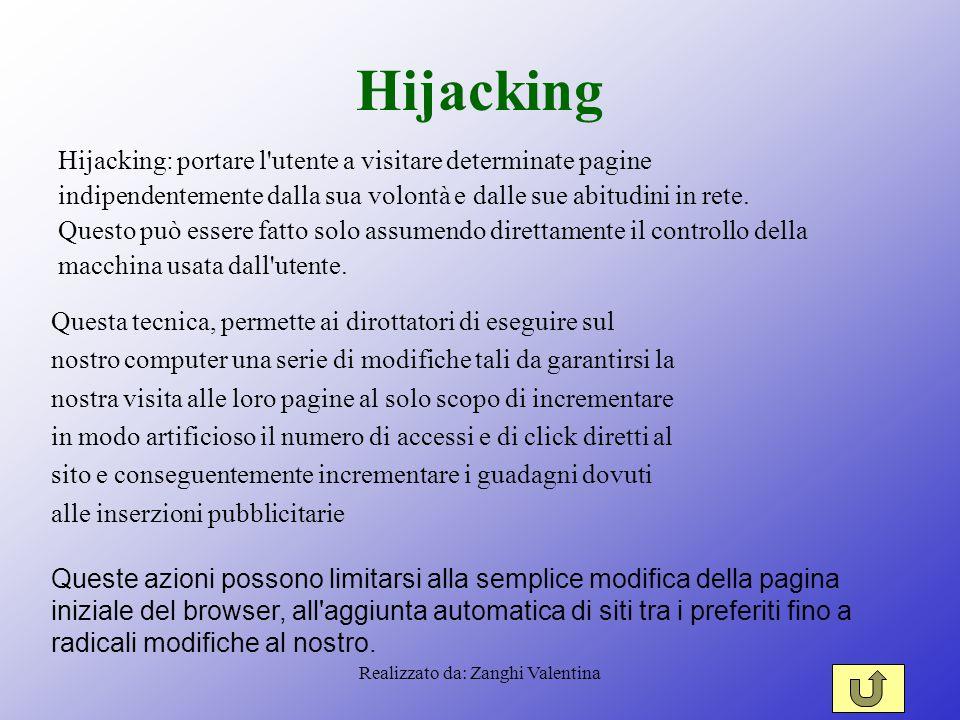 Realizzato da: Zanghi Valentina Hijacking Hijacking: portare l utente a visitare determinate pagine indipendentemente dalla sua volontà e dalle sue abitudini in rete.