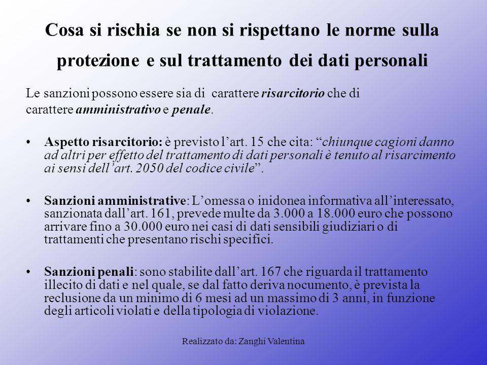 Realizzato da: Zanghi Valentina Cosa si rischia se non si rispettano le norme sulla protezione e sul trattamento dei dati personali Le sanzioni possono essere sia di carattere risarcitorio che di carattere amministrativo e penale.