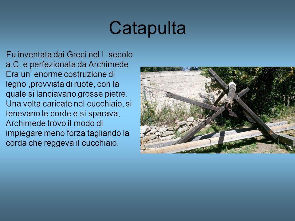 Catapulta Fu inventata dai Greci nel I secolo a.C. e perfezionata da Archimede. Era un' enorme costruzione di legno,provvista di ruote, con la quale s
