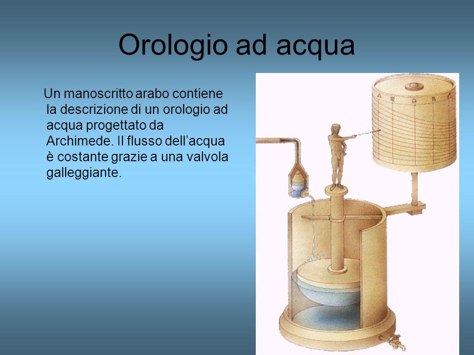Orologio ad acqua Un manoscritto arabo contiene la descrizione di un orologio ad acqua progettato da Archimede. Il flusso dell'acqua è costante grazie