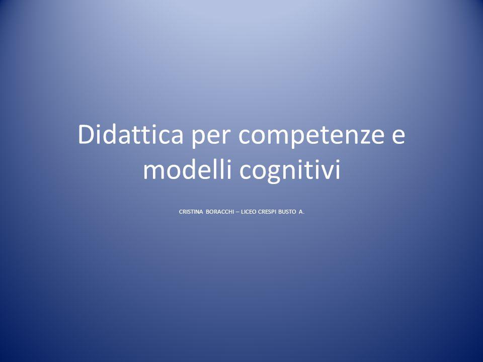 Didattica per competenze e modelli cognitivi CRISTINA BORACCHI – LICEO CRESPI BUSTO A.