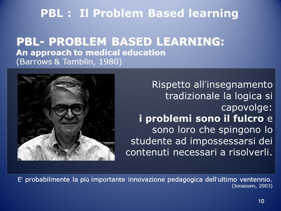 10 E ' probabilmente la pi ù importante innovazione pedagogica dell ' ultimo ventennio. (Jonassen, 2003) PBL-PROBLEM BASED LEARNING PBL- PROBLEM BASED