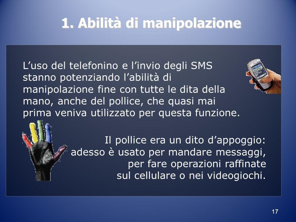 17 1. Abilità di manipolazione 1. Abilità di manipolazione L'uso del telefonino e l'invio degli SMS stanno potenziando l'abilità di manipolazione fine
