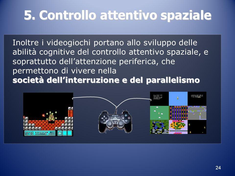 24 5. Controllo attentivo spaziale Inoltre i videogiochi portano allo sviluppo delle abilità cognitive del controllo attentivo spaziale, e soprattutto