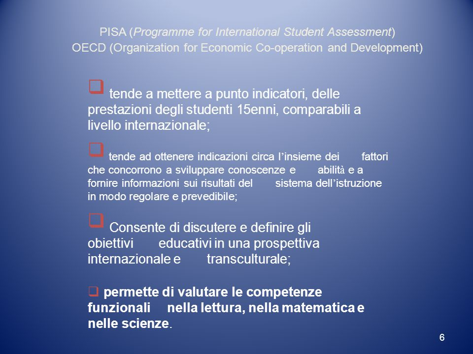 6  tende a mettere a punto indicatori, delle prestazioni degli studenti 15enni, comparabili a livello internazionale;  tende ad ottenere indicazioni