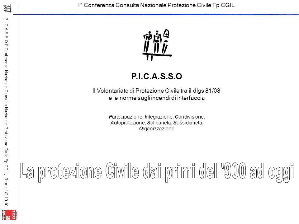 P.I.C.A.S.S.O I° Conferenza Nazionale Consulta Nazionale Protezione Civile Fp CGIL, Roma 1/2.10.10 P.I.C.A.S.S.O Il Volontariato di Protezione Civile tra il dlgs 81/08 e le norme sugli incendi di interfaccia Partecipazione, Integrazione, Condivisione, Autoprotezione, Solidarietà, Sussidiarietà, Organizzazione I° Conferenza Consulta Nazionale Protezione Civile Fp CGIL