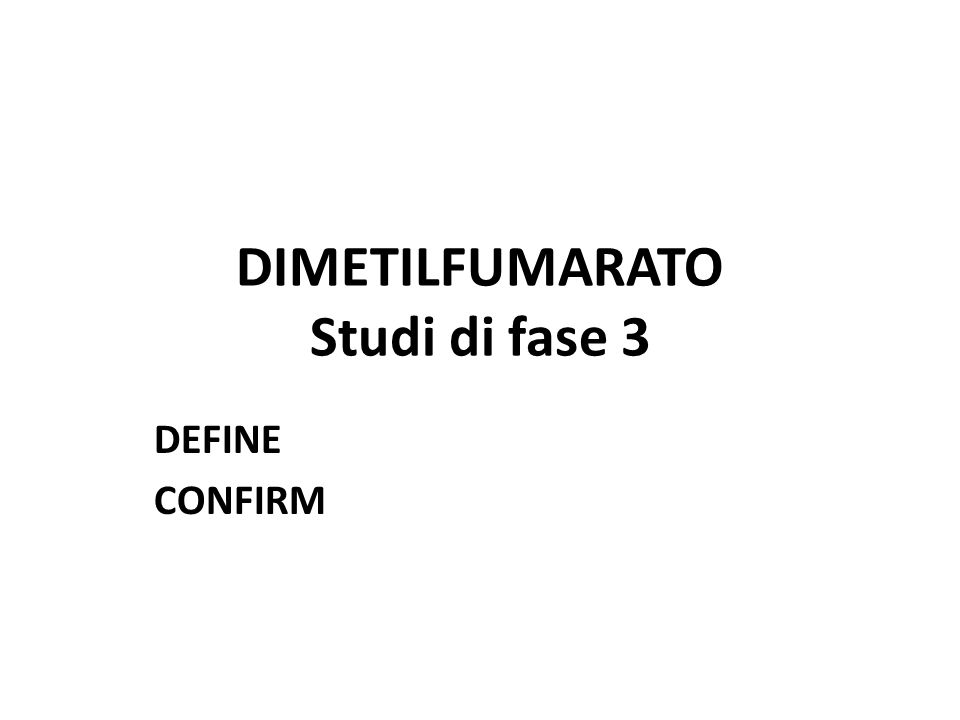 Riassunto dei principali risultati di efficacia DEFINECONFIRMIntegrated Analysis Endpoint, % Reduction vs Placebo (P Value) DMF bid (n=410) DMF tid (n=416) DMF bid (n=359) DMF tid (n=345) GA (n=350) DMF bid (n=769) DMF tid (n=761) Annualised relapse rate 53 (<0.0001) 48 (<0.0001) 44 (<0.0001) 51 (<0.0001) 29 (0.0128) 49 (<0.0001) 49 (<0.0001) Proportion relapsing 49 (<0.0001) 50 (<0.0001) 34 (0.002) 45 (<0.0001) 29 (0.0097) 43 (<0.0001) 47 (0.0001) Disability progression* 38 (0.0050) 34 (0.0128) 21 (0.2536) 24 (0.2041) 7 (0.7036) 32 (0.0034) 30 (0.0059) DEFINECONFIRMIntegrated Analysis Endpoint, % Reduction vs Placebo (P Value) DMF bid (n=176) DMF tid (n=184) DMF bid (n=169) DMF tid (n=170) GA (n=175) DMF bid (n=345) DMF tid (n=354) New/newly enlarging T2 lesions † 85 (<0.0001) 74 (<0.0001) 71 (<0.0001) 73 (<0.0001) 54 (0.0001) 78 (<0.0001) 73 (<0.0001) Gd+ lesions † 90 (<0.0001) 73 (<0.0001) 74 (<0.0001) 65 (<0.0001) 61 (0.0003) 83 (<0.0001) 70 (<0.0001) New T1 lesions † 72 (<0.0001) 63 (<0.0001) 57 (<0.0001) 65 (<0.0001) 41 (<0.0021) 65 (<0.0001) 64 (<0.0001) *12-week confirmation; † MRI was performed in a subset of patients.