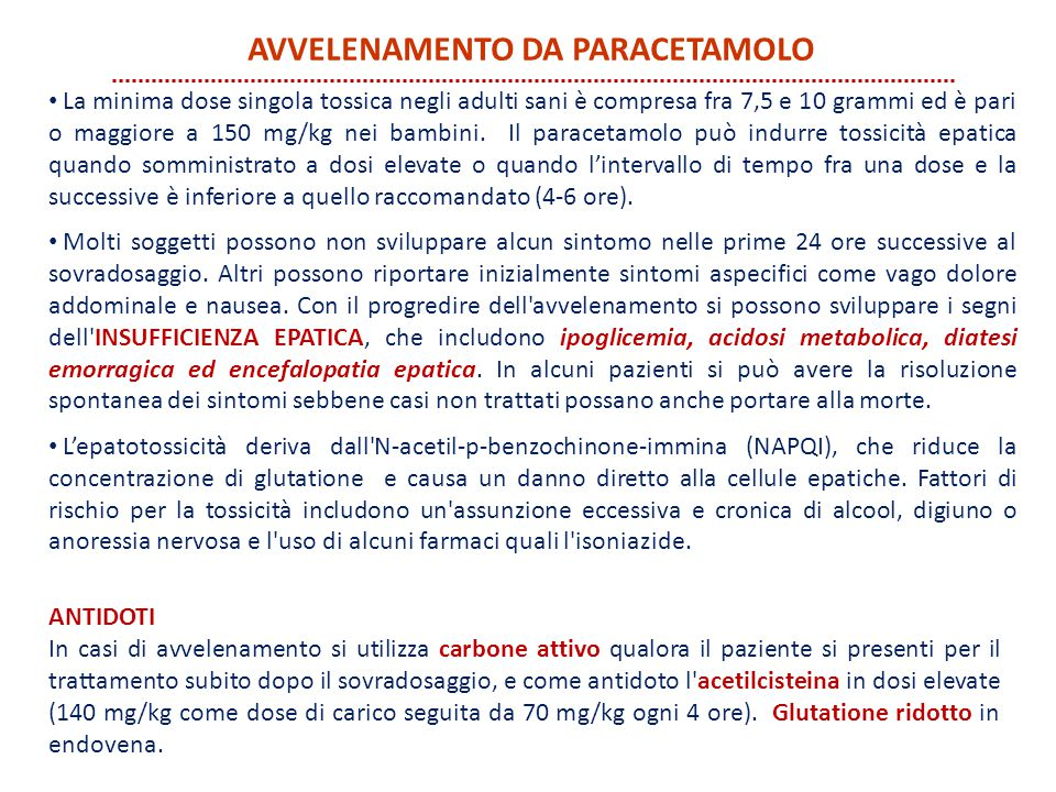 La minima dose singola tossica negli adulti sani è compresa fra 7,5 e 10 grammi ed è pari o maggiore a 150 mg/kg nei bambini. Il paracetamolo può indu