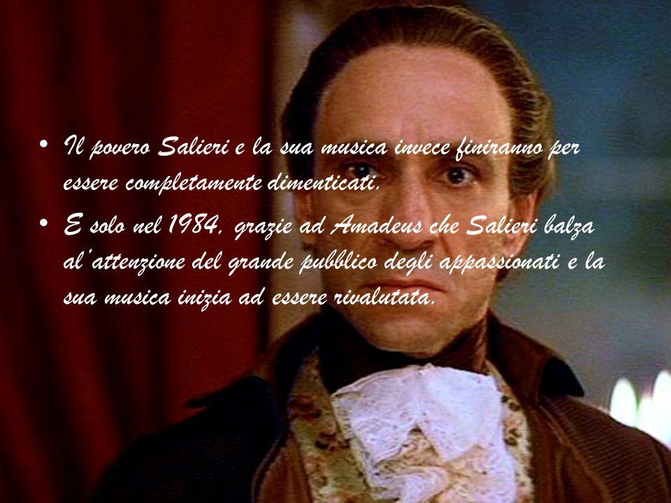 Il povero Salieri e la sua musica invece finiranno per essere completamente dimenticati. E solo nel 1984, grazie ad Amadeus che Salieri balza al'atten