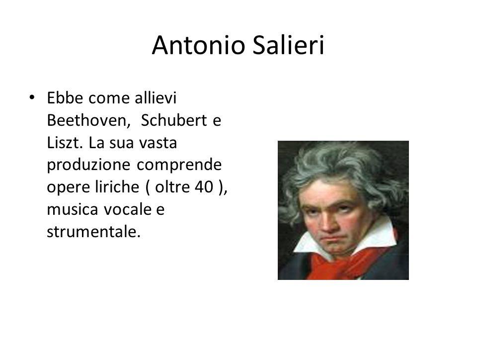 Antonio Salieri Ebbe come allievi Beethoven, Schubert e Liszt. La sua vasta produzione comprende opere liriche ( oltre 40 ), musica vocale e strumenta