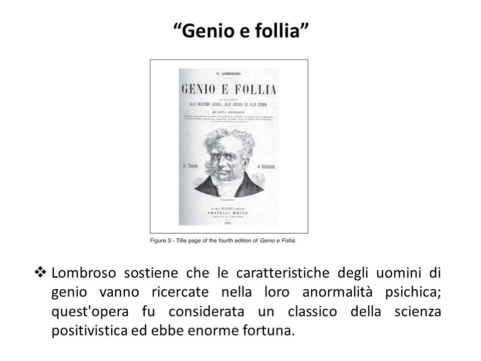 """""""Genio e follia""""  Lombroso sostiene che le caratteristiche degli uomini di genio vanno ricercate nella loro anormalità psichica; quest'opera fu consi"""