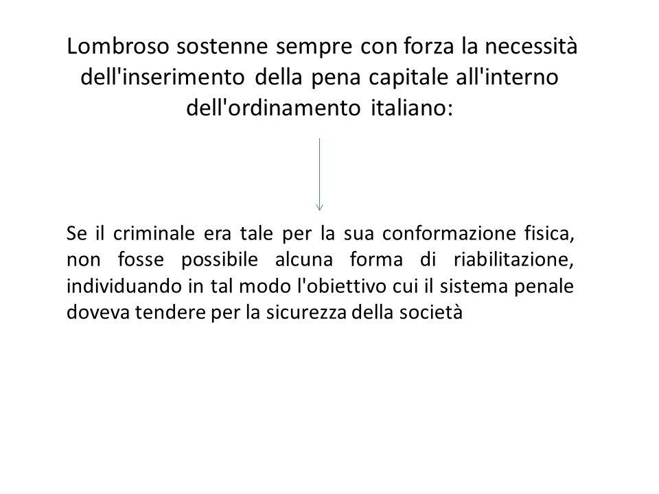 Lombroso sostenne sempre con forza la necessità dell'inserimento della pena capitale all'interno dell'ordinamento italiano: Se il criminale era tale p