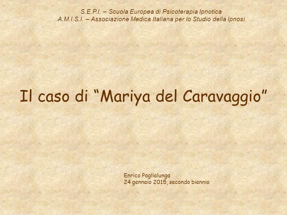 """Il caso di """"Mariya del Caravaggio"""" S.E.P.I. – Scuola Europea di Psicoterapia Ipnotica A.M.I.S.I. – Associazione Medica Italiana per lo Studio della Ip"""