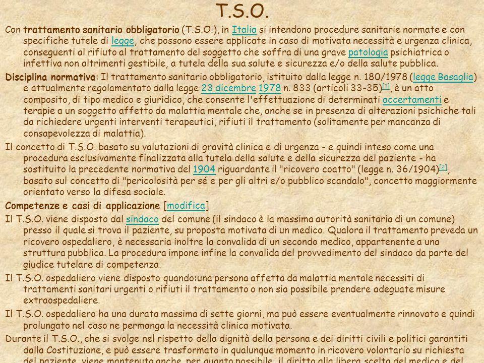T.S.O. Con trattamento sanitario obbligatorio (T.S.O.), in Italia si intendono procedure sanitarie normate e con specifiche tutele di legge, che posso
