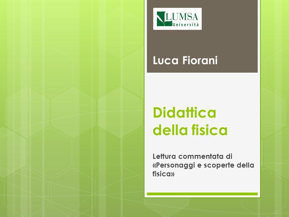 Didattica della fisica Lettura commentata di «Personaggi e scoperte della fisica» Luca Fiorani