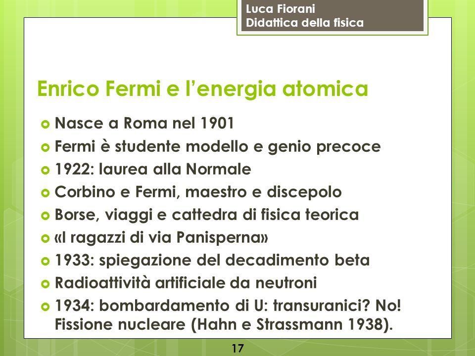 Luca Fiorani Didattica della fisica Enrico Fermi e l'energia atomica  Nasce a Roma nel 1901  Fermi è studente modello e genio precoce  1922: laurea