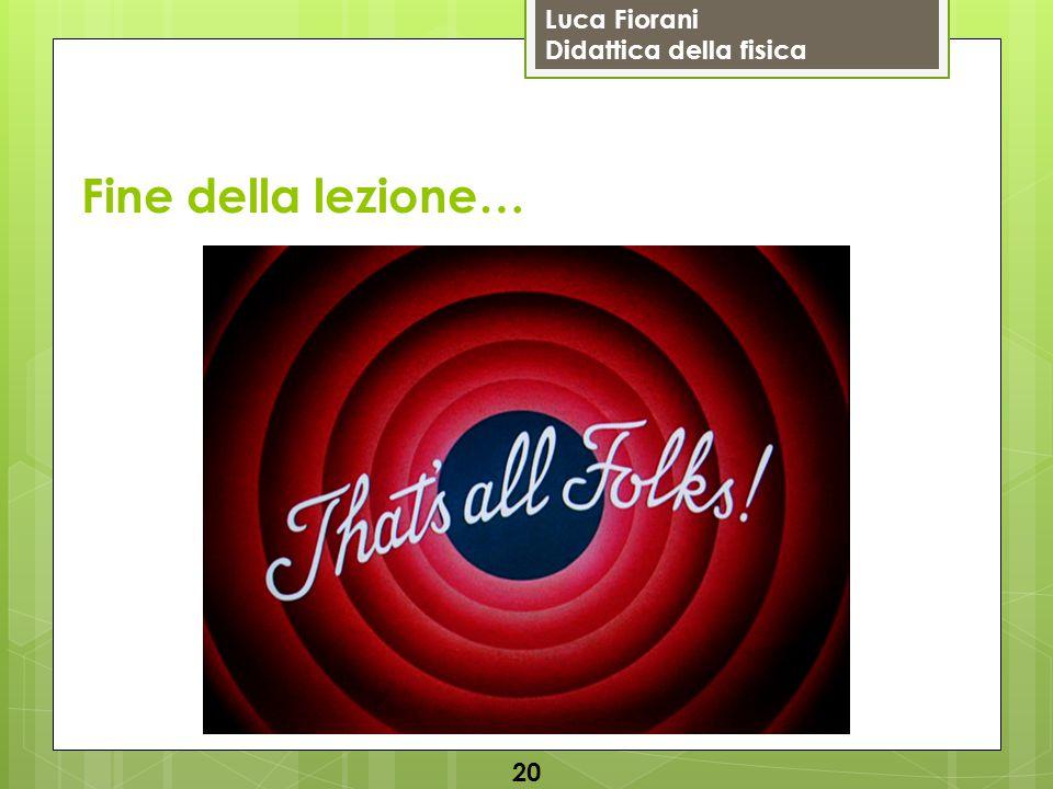 Luca Fiorani Didattica della fisica 20 Fine della lezione…