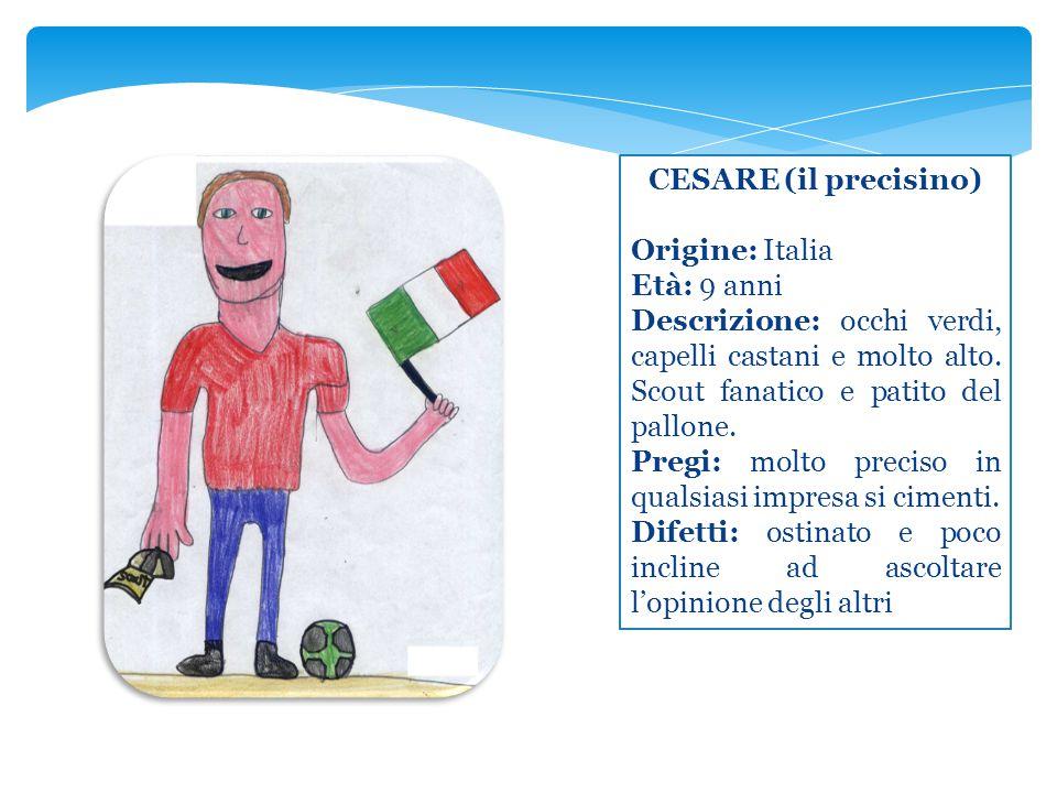 CESARE (il precisino) Origine: Italia Età: 9 anni Descrizione: occhi verdi, capelli castani e molto alto. Scout fanatico e patito del pallone. Pregi: