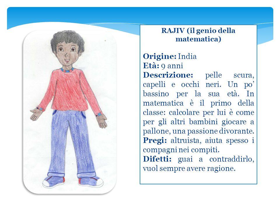 RAJIV (il genio della matematica) Origine: India Età: 9 anni Descrizione: pelle scura, capelli e occhi neri. Un po' bassino per la sua età. In matemat