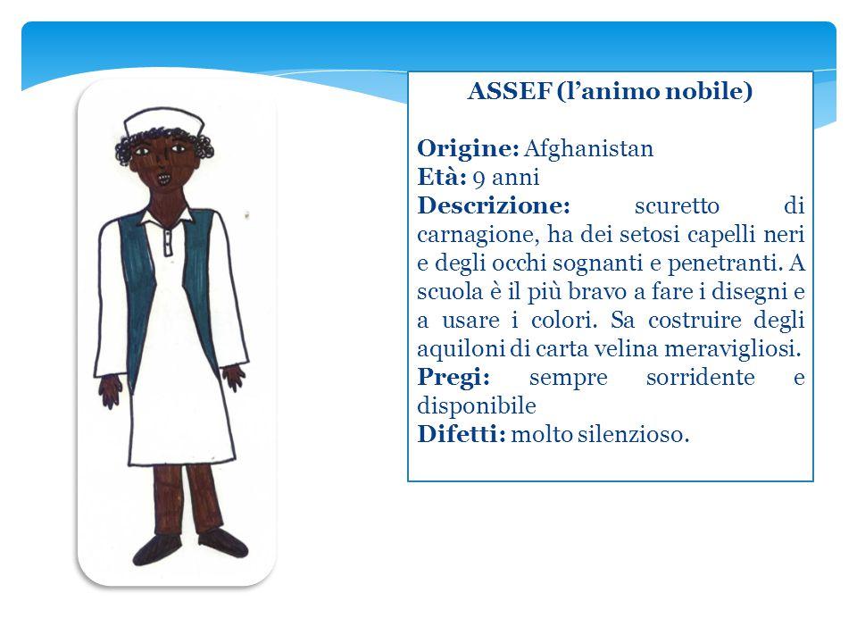 ASSEF (l'animo nobile) Origine: Afghanistan Età: 9 anni Descrizione: scuretto di carnagione, ha dei setosi capelli neri e degli occhi sognanti e penet