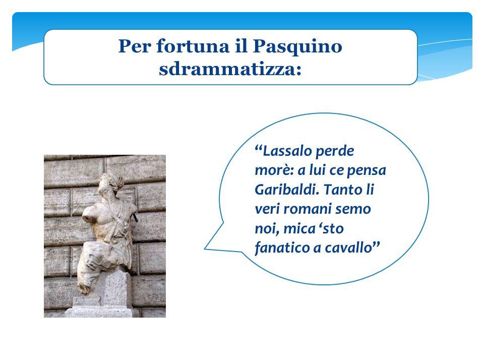 """Per fortuna il Pasquino sdrammatizza: """"Lassalo perde morè: a lui ce pensa Garibaldi. Tanto li veri romani semo noi, mica 'sto fanatico a cavallo"""""""