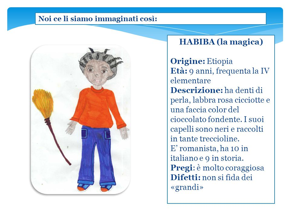 HABIBA (la magica) Origine: Etiopia Età: 9 anni, frequenta la IV elementare Descrizione: ha denti di perla, labbra rosa cicciotte e una faccia color d