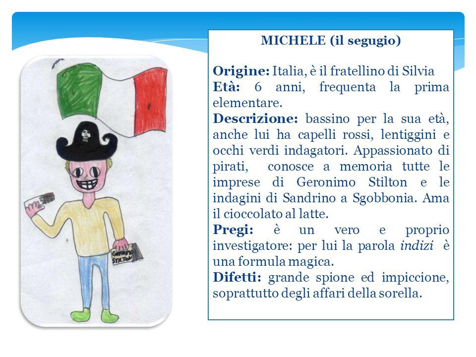 MICHELE (il segugio) Origine: Italia, è il fratellino di Silvia Età: 6 anni, frequenta la prima elementare. Descrizione: bassino per la sua età, anche