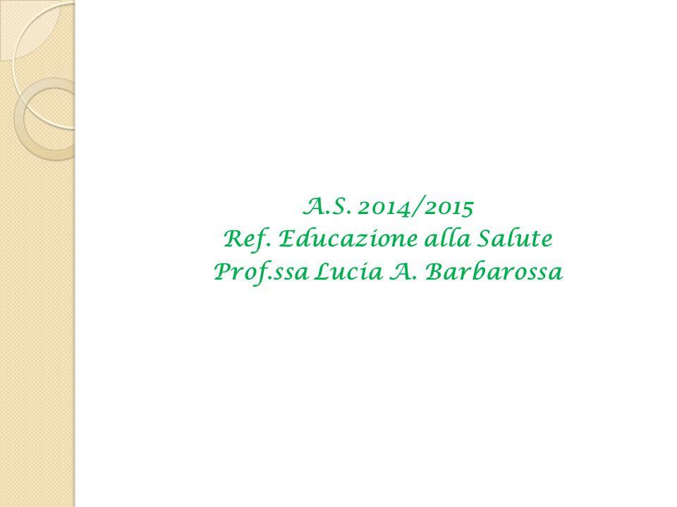 A.S. 2014/2015 Ref. Educazione alla Salute Prof.ssa Lucia A. Barbarossa