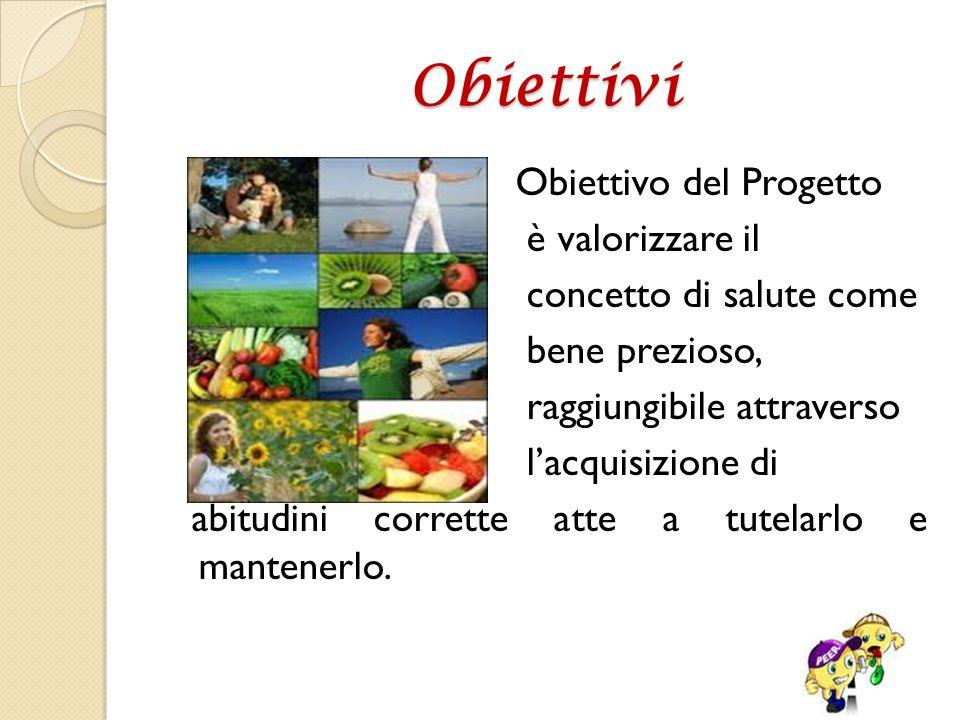 Obiettivi Obiettivo del Progetto è valorizzare il concetto di salute come bene prezioso, raggiungibile attraverso l'acquisizione di abitudini corrette atte a tutelarlo e mantenerlo.