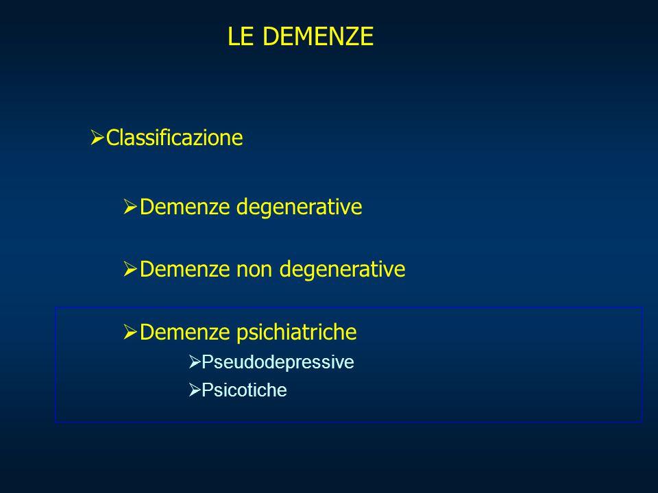 LE DEMENZE  Classificazione  Demenze degenerative  Demenze non degenerative  Demenze psichiatriche  Pseudodepressive  Psicotiche