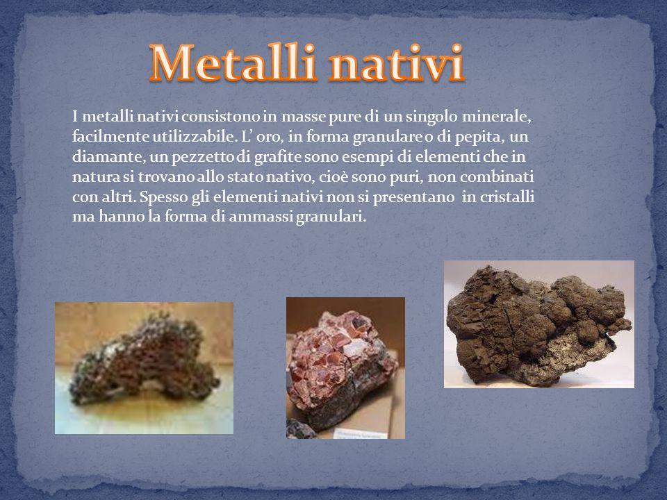 I metalli nativi consistono in masse pure di un singolo minerale, facilmente utilizzabile.