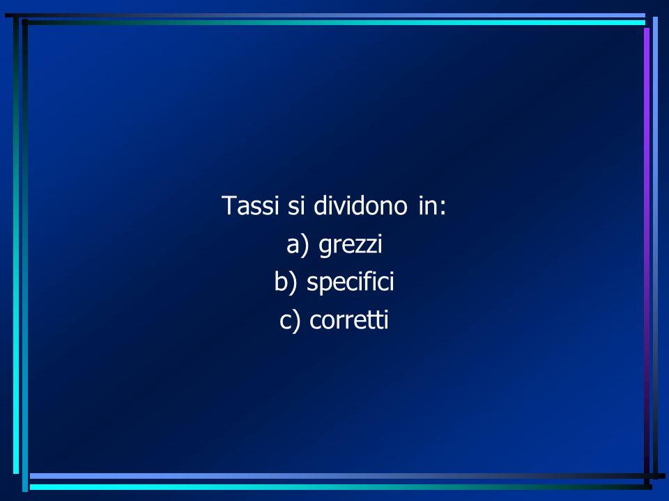 Tassi si dividono in: a) grezzi b) specifici c) corretti