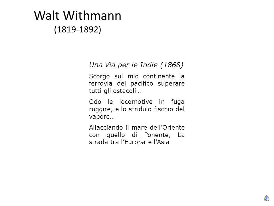 Walt Withmann (1819-1892) Una Via per le Indie (1868) Scorgo sul mio continente la ferrovia del pacifico superare tutti gli ostacoli… Odo le locomotive in fuga ruggire, e lo stridulo fischio del vapore… Allacciando il mare dell'Oriente con quello di Ponente, La strada tra l'Europa e l'Asia