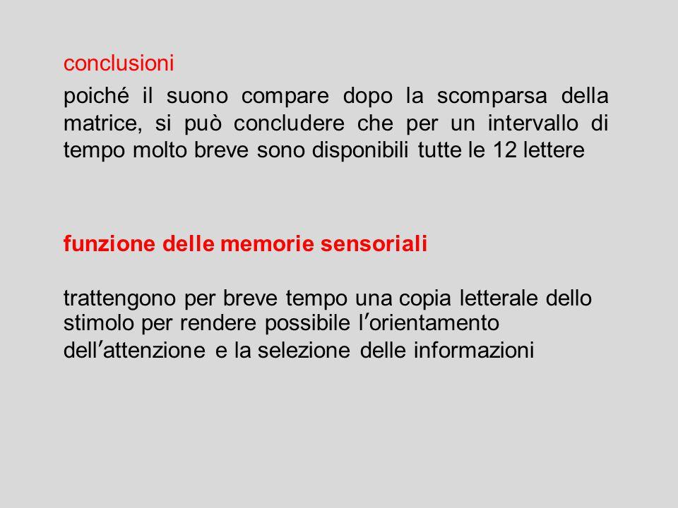 conclusioni poiché il suono compare dopo la scomparsa della matrice, si può concludere che per un intervallo di tempo molto breve sono disponibili tutte le 12 lettere funzione delle memorie sensoriali trattengono per breve tempo una copia letterale dello stimolo per rendere possibile l'orientamento dell'attenzione e la selezione delle informazioni